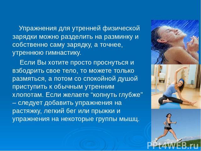 Упражнения для утренней физической зарядки можно разделить на разминку и собственно саму зарядку, а точнее, утреннюю гимнастику. Если Вы хотите просто проснуться и взбодрить свое тело, то можете только размяться, а потом со спокойной душой приступит…
