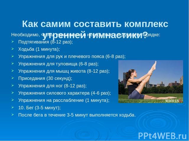 Как самим составить комплекс утренней гимнастики? Необходимо, чтобы упражнения в нем были в следующем порядке: Подтягивания (8-12 раз); Ходьба (1 минута); Упражнения для рук и плечевого пояса (6-8 раз); Упражнения для туловища (6-8 раз); Упражнения …