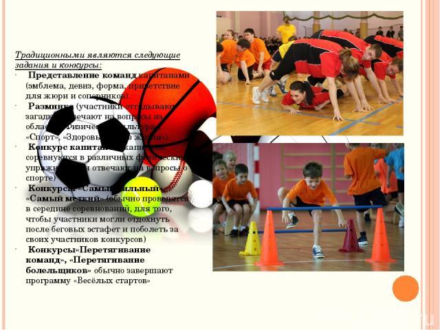 Традиционными являются следующие задания и конкурсы: Представление командкапитанами (эмблема, девиз, форма, приветствие для жюри и соперников). Разминка(участники отгадывают загадки, отвечают на вопросы из области «Физическая культура», «Спорт», «…
