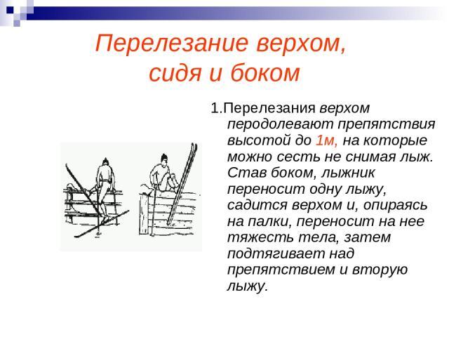 Перелезание верхом, сидя и боком 1.Перелезания верхом перодолевают препятствия высотой до 1м, на которые можно сесть не снимая лыж. Став боком, лыжник переносит одну лыжу, садится верхом и, опираясь на палки, переносит на нее тяжесть тела, затем под…