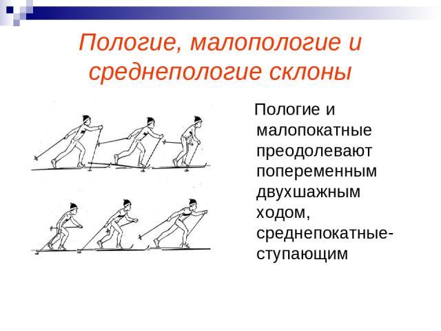 Пологие, малопологие и среднепологие склоны Пологие и малопокатные преодолевают попеременным двухшажным ходом, среднепокатные- ступающим