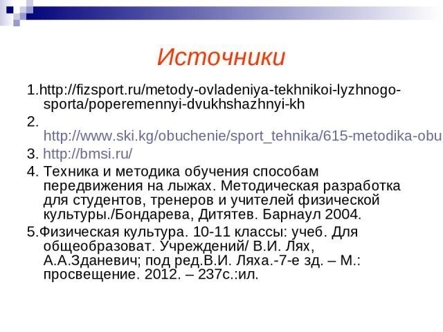 Источники 1.http://fizsport.ru/metody-ovladeniya-tekhnikoi-lyzhnogo-sporta/poperemennyi-dvukhshazhnyi-kh 2.http://www.ski.kg/obuchenie/sport_tehnika/615-metodika-obuchenija-poperemennomu-dvukhshazhnomu.html 3. http://bmsi.ru/ 4. Техника и методика о…