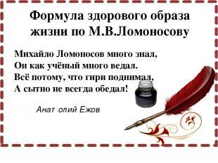 Михайло Ломоносов много знал, Он как учёный много ведал. Всё потому, что гири по