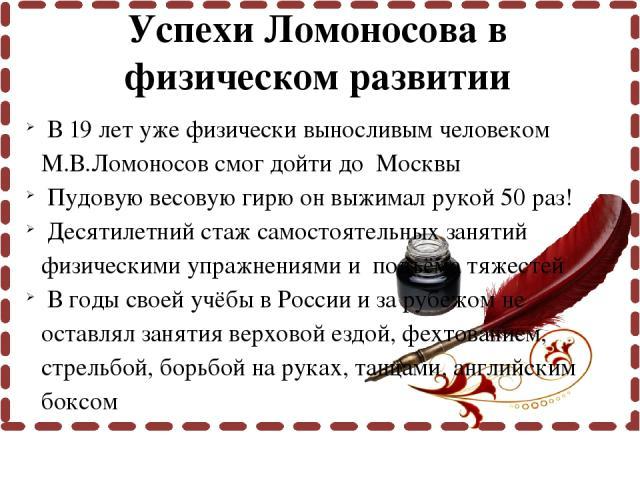 В 19 лет уже физически выносливым человеком М.В.Ломоносов смог дойти до Москвы Пудовую весовую гирю он выжимал рукой 50 раз! Десятилетний стаж самостоятельных занятий физическими упражнениями и подъёма тяжестей В годы своей учёбы в России и за рубеж…