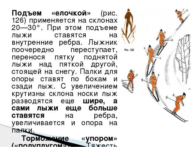 Подъем «елочкой» (рис. 126) применяется на склонах 20—30°. При этом подъеме лыжи ставятся на внутренние ребра. Лыжник поочередно переступает, перенося пятку поднятой лыжи над пяткой другой, стоящей на снегу. Палки для опоры ставят по бокам и сзади л…