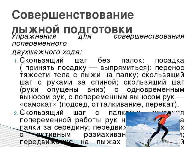 Упражнения для совершенствования попеременного двухшажного хода: Скользящий шаг без палок: посадка ( принять посадку — выпрямиться); перенос тяжести тела с лыжи на палку; скользящий шаг с руками за спиной; скользящий шаг (руки опущены вниз) с одновр…