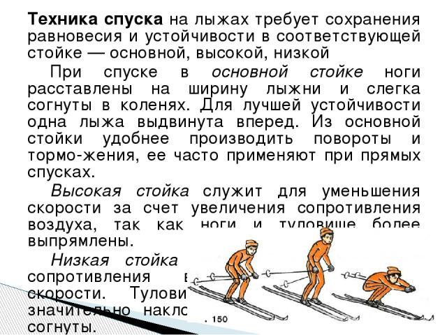Техника спуска на лыжах требует сохранения равновесия и устойчивости в соответствующей стойке — основной, высокой, низкой При спуске в основной стойке ноги расставлены на ширину лыжни и слегка согнуты в коленях. Для лучшей устойчивости одна лыжа выд…