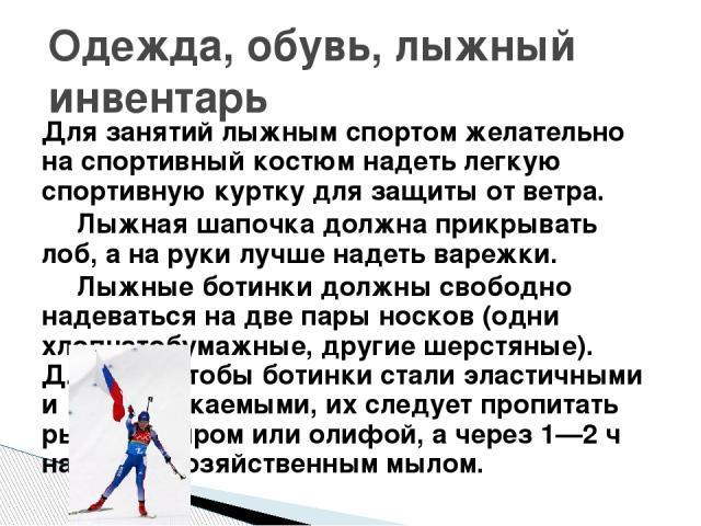 Для занятий лыжным спортом желательно на спортивный костюм надеть легкую спортивную куртку для защиты от ветра. Лыжная шапочка должна прикрывать лоб, а на руки лучше надеть варежки. Лыжные ботинки должны свободно надеваться на две пары носков (одни …