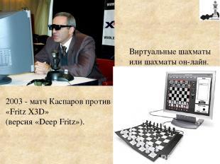 2003 - матч Каспаров против «Fritz X3D» (версия «Deep Fritz»). Виртуальные шахма