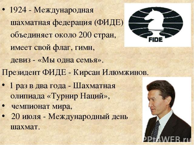 1924 - Международная шахматная федерация (ФИДЕ) объединяет около 200 стран, имеет свой флаг, гимн, девиз - «Мы одна семья». Президент ФИДЕ - Кирсан Илюмжинов. 1 раз в два года - Шахматная олипиада «Турнир Наций», чемпионат мира, 20 июля - Международ…
