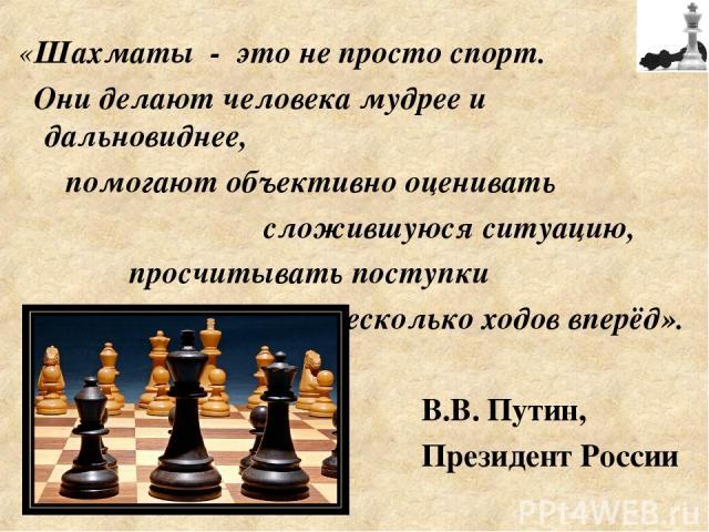 «Шахматы - это не просто спорт. Они делают человека мудрее и дальновиднее, помогают объективно оценивать сложившуюся ситуацию, просчитывать поступки на несколько ходов вперёд». В.В. Путин, Президент России