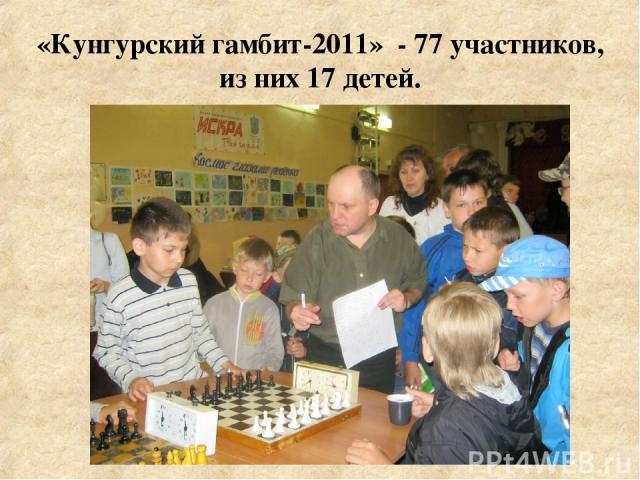 «Кунгурский гамбит-2011» - 77 участников, из них 17 детей.