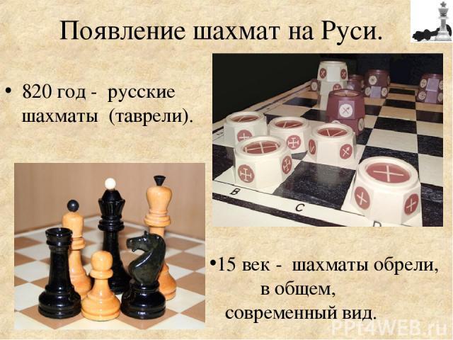 Появление шахмат на Руси. 820 год - русские шахматы (таврели). 15 век - шахматы обрели, в общем, современный вид.