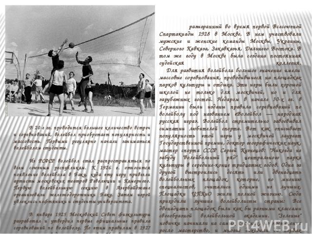 В 20-е гг. проводится большое количество встреч и соревнований, волейбол приобретает популярность и массовость. Первыми регулярно начали заниматься волейболом студенты. Из РСФСР волейбол стал распространяться по всем союзным республикам. К 1926 г. о…