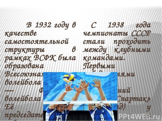 В 1932 году в качестве самостоятельной структуры в рамках ВСФК была образована Всесоюзная секция волейбола (с 1959 — Федерация волейбола СССР). Её первым председателем был избран Александр Абрамович Поташник. В апреле 1933 года в Днепропетровске сос…