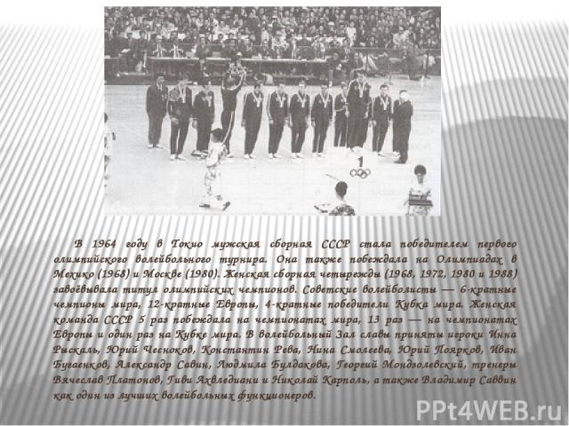 В 1964 году в Токио мужская сборная СССР стала победителем первого олимпийского волейбольного турнира. Она также побеждала на Олимпиадах в Мехико (1968) и Москве (1980). Женская сборная четырежды (1968, 1972, 1980 и 1988) завоёвывала титул олимпийск…