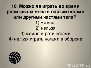 10. Можно ля играть во время розыгрыша мяча в партии ногами или другими частями