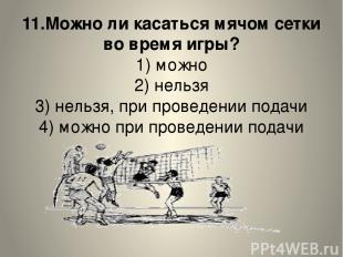 11.Можно ли касаться мячом сетки во время игры? 1) можно 2) нельзя 3) нельзя, пр