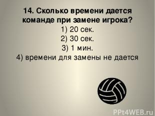 14. Сколько времени дается команде при замене игрока? 1) 20 сек. 2) 30 сек. 3) 1