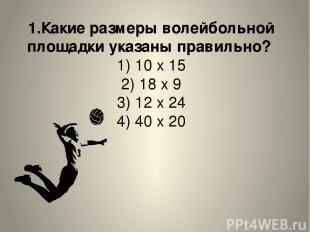 1.Какие размеры волейбольной площадки указаны правильно? 1) 10 х 15 2) 18 х 9 3)