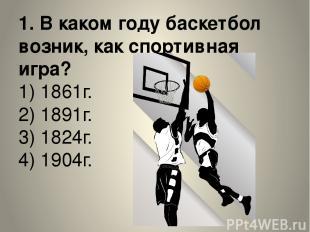 1. В каком году баскетбол возник, как спортивная игра? 1) 1861г. 2) 1891г. 3) 18