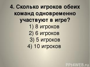 4. Сколько игроков обеих команд одновременно участвуют в игре? 1) 8 игроков 2) 6