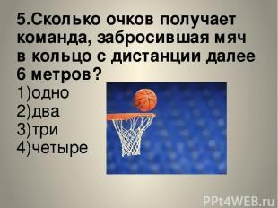 5.Сколько очков получает команда, забросившая мяч в кольцо с дистанции далее 6 м