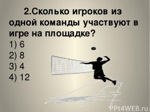 2.Сколько игроков из одной команды участвуют в игре на площадке? 1) 6 2) 8 3) 4