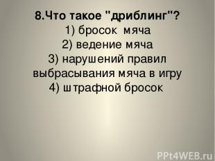 """8.Что такое """"дриблинг""""? 1) бросок мяча 2) ведение мяча 3) нарушений правил выбра"""