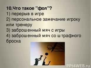 """10.Что такое """"фол""""? 1) перерыв в игре 2) персональное замечание игроку или трене"""