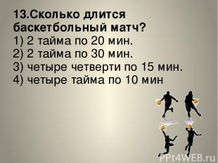 13.Сколько длится баскетбольный матч? 1) 2 тайма по 20 мин. 2) 2 тайма по 30 мин