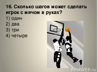 16. Сколько шагов может сделать игрок с мячом в руках? 1) один 2) два 3) три 4)