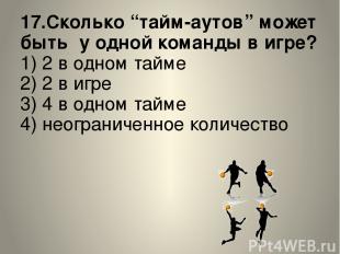 """17.Сколько """"тайм-аутов"""" может быть у одной команды в игре? 1) 2 в одном тайме 2)"""