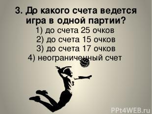 3. До какого счета ведется игра в одной партии? 1) до счета 25 очков 2) до счета