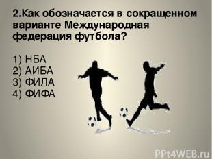 2.Как обозначается в сокращенном варианте Международная федерация футбола? 1) НБ