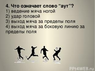 """4. Что означает слово """"аут""""? 1) ведение мяча ногой 2) удар головой 3) выход мяча"""