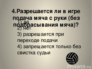 4.Разрешается ли в игре подача мяча с руки (без подбрасывания мяча)? 1) да 2) не