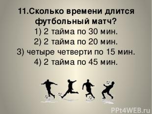 11.Сколько времени длится футбольный матч? 1) 2 тайма по 30 мин. 2) 2 тайма по 2