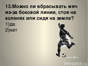 13.Можно ли вбрасывать мяч из-за боковой линии, стоя на коленях или сидя на земл