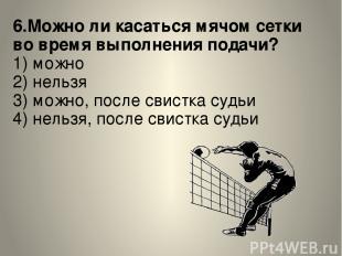 6.Можно ли касаться мячом сетки во время выполнения подачи? 1) можно 2) нельзя 3