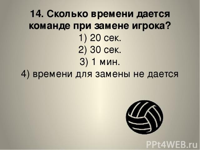 14. Сколько времени дается команде при замене игрока? 1) 20 сек. 2) 30 сек. 3) 1 мин. 4) времени для замены не дается