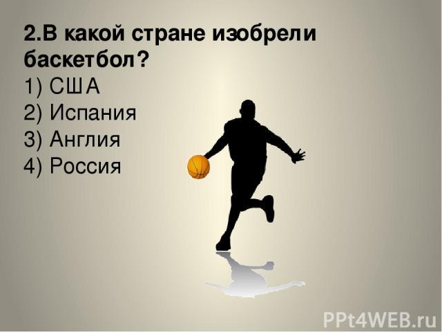 2.В какой стране изобрели баскетбол? 1) США 2) Испания 3) Англия 4) Россия