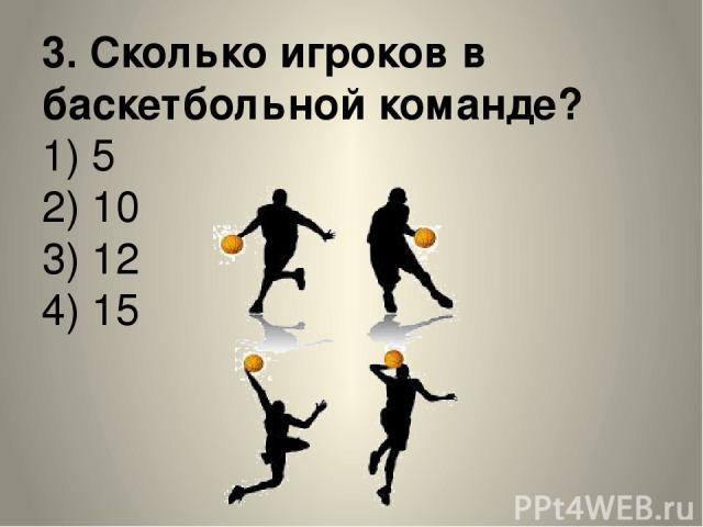 3. Сколько игроков в баскетбольной команде? 1) 5 2) 10 3) 12 4) 15
