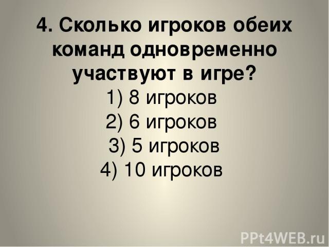 4. Сколько игроков обеих команд одновременно участвуют в игре? 1) 8 игроков 2) 6 игроков 3) 5 игроков 4) 10 игроков