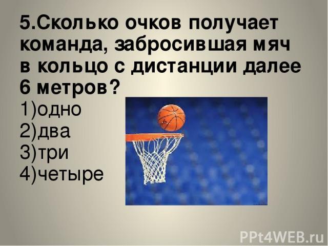 5.Сколько очков получает команда, забросившая мяч в кольцо с дистанции далее 6 метров? 1)одно 2)два 3)три 4)четыре