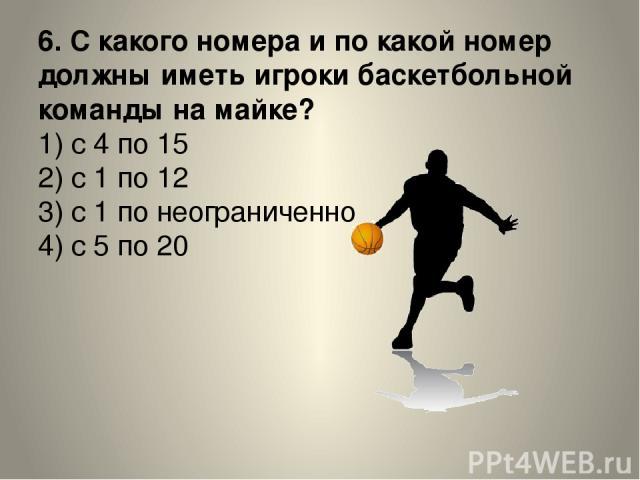 6. С какого номера и по какой номер должны иметь игроки баскетбольной команды на майке? 1) с 4 по 15 2) с 1 по 12 3) с 1 по неограниченно 4) с 5 по 20