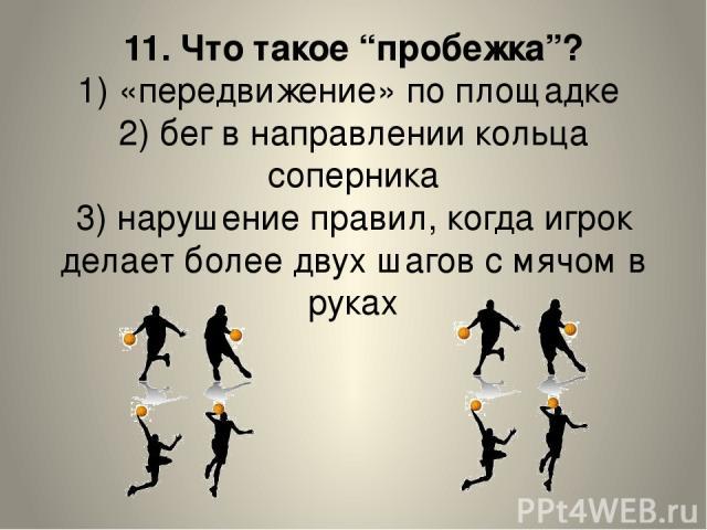 """11. Что такое """"пробежка""""? 1) «передвижение» по площадке 2) бег в направлении кольца соперника 3) нарушение правил, когда игрок делает более двух шагов с мячом в руках"""
