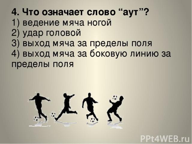"""4. Что означает слово """"аут""""? 1) ведение мяча ногой 2) удар головой 3) выход мяча за пределы поля 4) выход мяча за боковую линию за пределы поля"""