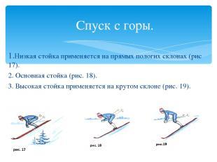 Спуск с горы. 1.Низкая стойка применяется на прямых пологих склонах (рис 17). 2.