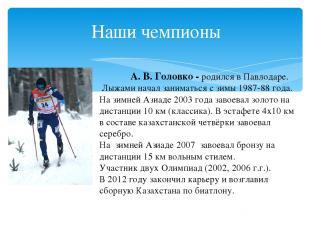 Наши чемпионы А.В.Головко - родился вПавлодаре. Лыжаминачал заниматься с зи